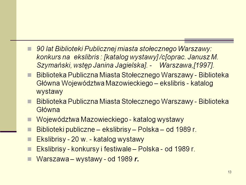 90 lat Biblioteki Publicznej miasta stołecznego Warszawy: konkurs na ekslibris : [katalog wystawy] /c[oprac. Janusz M. Szymański, wstęp Janina Jagielska]. - Warszawa,[1997].